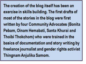 Quote: The creation of the blog itself has been an exercise in skills building. The first drafts of most of the stories in the blog were first written by four Community Advocates (Bonita Pebam, Oinam Hemabati, Santa Khurai and Thoibi Thokchom) who were trained in the basics of documentation and story writing by freelance journalist and gender rights activist Thingnam Anjulika Samom