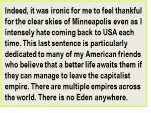 Quote: Indeed, it was ironic for me to feel thankful for the clear skies of Minneapolis even as I intensely hate coming back to USA each time. This last sentence is particularly dedicated to many of my American friends who believe that a better life awaits them if they can manage to leave the capitalist empire. There are multiple empires across the world. There is no Eden anywhere.