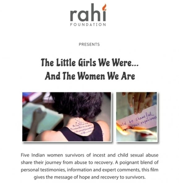 "This visual shows a portion of the poster designed for Kolkata screenings of the film 'The Little Girls We Were . . . And the Women We Are'. The poster text says: ""RAHI Foundation presents 'The Little Girls We Were . . . And the Women We Are' – Five Indian women survivors of incest and child sexual abuse share their journey from abuse to recovery. A poignant blend of personal testimonies, information and expert comments, this film gives the message of hope and recovery to survivors."" The text is accompanied with two visuals from the film. One of them shows a woman writing something in a diary – the camera is behind her and we can see the back of her head, neck and shoulders. There is a tattoo with stars and some text painted on the back of her neck. The second visual shows a hand holding a piece of paper burning – there is writing on the paper, not fully visible but possibly talking about the sense of shame that victims of incest or child sexual abuse often feel. Poster visual courtesy RAHI Foundation"