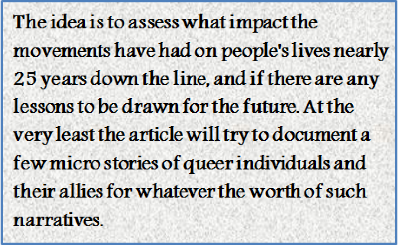 Quote: The idea is to assess what impact the movements have had on people's lives nearly 25 years down the line, and if there are any lessons to be drawn for the future. At the very least the article will try to document a few micro stories of queer individuals and their allies for whatever the worth of such narratives.