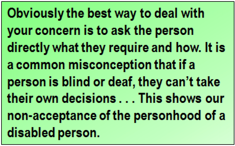 Quote: Obviously the best way to deal with your concern is to ask the person directly what they require and how. It is a common misconception that if a person is blind or deaf, they can't take their own decisions . . . This shows our non-acceptance of the personhood of a disabled person.