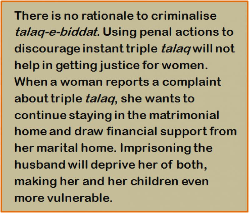 Quote: There is no rationale to criminalise 'talaq-e-biddat'. Using penal actions to discourage instant triple 'talaq' will not help in getting justice for women. When a woman reports a complaint about triple 'talaq', she wants to continue staying in the matrimonial home and draw financial support from her marital home. Imprisoning the husband will deprive her of both, making her and her children even more vulnerable.