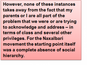 Quote: However, none of these instances takes away from the fact that my parents or I are all part of the problem that we were or are trying to acknowledge and address – in terms of class and several other privileges. For the Naxalbari movement the starting point itself was a complete absence of social hierarchy.
