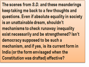Quote: The scenes from 'S.D.' and these meanderings keep taking me back to a few thoughts and questions. Even if absolute equality in society is an unattainable dream, shouldn't mechanisms to check runaway inequality exist necessarily and be strengthened? Isn't democracy supposed to be such a mechanism, and if yes, is its current form in India (or the form envisaged when the Constitution was drafted) effective?
