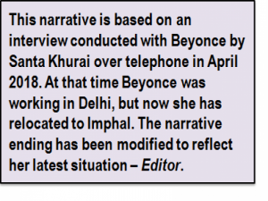 Inset: This narrative is based on an interview conducted with Beyonce by Santa Khurai over telephone in April 2018. At that time Beyonce was working in Delhi, but now she has relocated to Imphal. The narrative ending has been modified to reflect her latest situation – Editor.