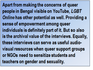 Quote: Apart from making the concerns of queer people in Bengal visible on YouTube, 'LGBT Online' has other potential as well. Providing a sense of empowerment among queer individuals is definitely part of it. But so also is the archival value of the interviews. Equally, these interviews can serve as useful audio-visual resources when queer support groups or NGOs need to sensitize students and teachers on gender and sexuality.