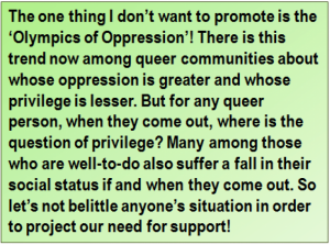 Quote: The one thing I don't want to promote is the 'Olympics of Oppression'! There is this trend now among queer communities about whose oppression is greater and whose privilege is lesser. But for any queer person, when they come out, where is the question of privilege? Many among those who are well-to-do also suffer a fall in their social status if and when they come out. So let's not belittle anyone's situation in order to project our need for support!