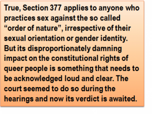 "Quote: True, Section 377 applies to anyone who practices sex against the so called ""order of nature"", irrespective of their sexual orientation or gender identity. But its disproportionately damning impact on the constitutional rights of queer people is something that needs to be acknowledged loud and clear. The court seemed to do so during the hearings and now its verdict is awaited."