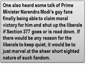 Quote: One also heard some talk of Prime Minister Narendra Modi's gay fans finally being able to claim moral victory for him and shut up the liberals if Section 377 goes or is read down. If there would be any reason for the liberals to keep quiet, it would be to just marvel at the sheer short sighted nature of such fandom.
