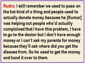 Quote: Rudra: I still remember we used to pass on the hat kind of a thing and people used to actually donate money because he [Kumar] was helping out people who'd actually complained that I have this problem, I have to go to the doctor but I don't have enough money or I can't ask my parents for money because they'll ask where did you get the disease from. So he used to get the money and hand it over to them.