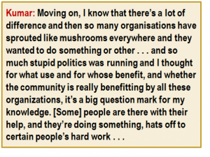 Quote: Kumar: Moving on, I know that there's a lot of difference and then so many organisations have sprouted like mushrooms everywhere and they wanted to do something or other . . . and so much stupid politics was running and I thought for what use and for whose benefit, and whether the community is really benefitting by all these organizations, it's a big question mark for my knowledge. [Some] people are there with their help, and they're doing something, hats off to certain people's hard work . . .