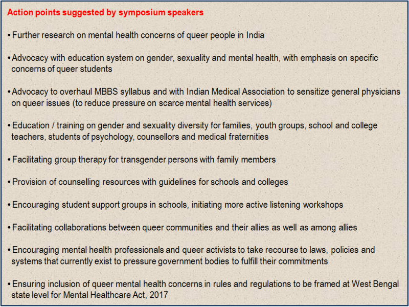 Inset: Action points suggested by symposium speakers: (1) Further research on mental health concerns of queer people in India; (2) Advocacy with education system on gender, sexuality and mental health, with emphasis on specific concerns of queer students; (3) Advocacy to overhaul MBBS syllabus and with Indian Medical Association to sensitize general physicians on queer issues (to reduce pressure on scarce mental health services); (4) Education / training on gender and sexuality diversity for families, youth groups, school and college teachers, students of psychology, counsellors and medical fraternities; (5) Facilitating group therapy for transgender persons with family members; (6) Provision of counselling resources with guidelines for schools and colleges; (7) Encouraging student support groups in schools, initiating more active listening workshops; (8) Facilitating collaborations between queer communities and their allies as well as among allies; (9) Encouraging mental health professionals and queer activists to take recourse to laws, policies and systems that currently exist to pressure government bodies to fulfill their commitments; (10) Ensuring inclusion of queer mental health concerns in rules and regulations to be framed at West Bengal state level for Mental Healthcare Act, 2017