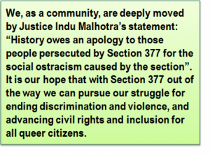 "Quote: We, as a community, are deeply moved by Justice Indu Malhotra's statement: ""History owes an apology to those people persecuted by Section 377 for the social ostracism caused by the section"". It is our hope that with Section 377 out of the way we can pursue our struggle for ending discrimination and violence, and advancing civil rights and inclusion for all queer citizens."