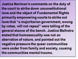 "Quote: Justice Nariman's comments on the duty of the court to strike down unconstitutional laws and the object of Fundamental Rights primarily empowering courts to strike out laws that ""a majoritarian government, swung by votes, will not repeal"" were telling of the general stance of the bench. Justice Malhotra stated that homosexuality was not an aberration of nature, and pointed out the negative pressure the queer communities were under from family and society, causing the communities mental trauma."