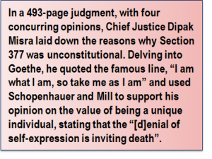 "Quote: In a 493-page judgment, with four concurring opinions, Chief Justice Dipak Misra laid down the reasons why Section 377 was unconstitutional. Delving into Goethe, he quoted the famous line, ""I am what I am, so take me as I am"" and used Schopenhauer and Mill to support his opinion on the value of being a unique individual, stating that the ""[d]enial of self-expression is inviting death""."