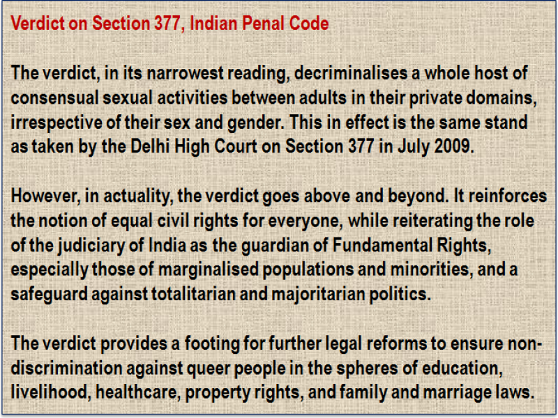Inset: Verdict on Section 377, Indian Penal Code: The verdict, in its narrowest reading, decriminalises a whole host of consensual sexual activities between adults in their private domains, irrespective of their sex and gender. This in effect is the same stand as taken by the Delhi High Court on Section 377 in July 2009. However, in actuality, the verdict goes above and beyond. It reinforces the notion of equal civil rights for everyone, while reiterating the role of the judiciary of India as the guardian of Fundamental Rights, especially those of marginalised populations and minorities, and a safeguard against totalitarian and majoritarian politics. The verdict provides a footing for further legal reforms to ensure non-discrimination against queer people in the spheres of education, livelihood, healthcare, property rights, and family and marriage laws.
