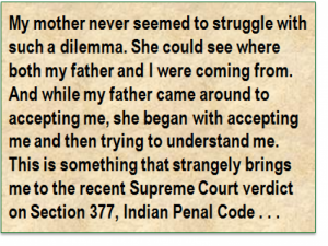Quote: My mother never seemed to struggle with such a dilemma. She could see where both my father and I were coming from. And while my father came around to accepting me, she began with accepting me and then trying to understand me. This is something that strangely brings me to the recent Supreme Court verdict on Section 377, Indian Penal Code . . .