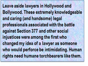 Quote: Leave aside lawyers in Hollywood and Bollywood. These extremely knowledgeable and caring (and handsome) legal professionals associated with the battle against Section 377 and other social injustices were among the first who changed my idea of a lawyer as someone who would perforce be intimidating. Human rights need humane torchbearers like them.
