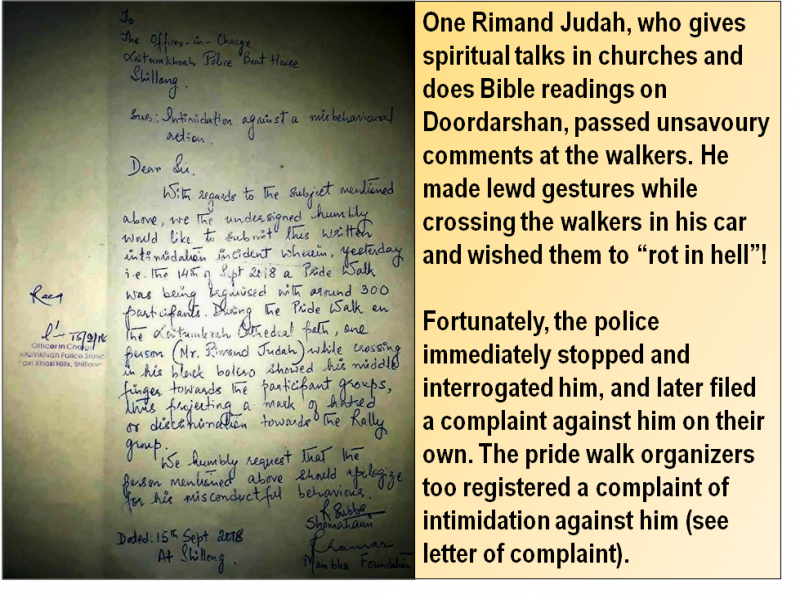 "This visual is a combination of a photograph and quote extracted from the article. The photograph shows a police complaint filed with the Officer-in-Charge, Laitumkhrah Police Beat House by Shamakami and Manbha Foundation, two key organizers of the 'Shillong Pride Walk'. The complaint was filed against one Rimand Judah, a religious figure based in Shillong. The complainants sought an apology from him because he passed unsavoury comments at the walkers and made lewd gestures at them. The police had immediately stopped and interrogated him, and filed another complaint against him on their own. This was one among the queerphobic incidents that happened at the pride event, a first of its kind for the city. The accompanying quote says: ""One Rimand Judah, who gives spiritual talks in churches and does Bible readings on Doordarshan, passed unsavoury comments at the walkers. He made lewd gestures while crossing the walkers in his car and wished them to ""rot in hell""! Fortunately, the police immediately stopped and interrogated him, and later filed a complaint against him on their own. The pride walk organizers too registered a complaint of intimidation against him (see letter of complaint)."" Photo courtesy: 'Shillong Pride Walk' organizers"