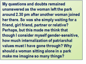 Quote: My questions and doubts remained unanswered as the woman left the park around 2.30 pm after another woman joined her there. So was she simply waiting for a friend, girl friend, partner or relative? Perhaps, but this made me think that though I consider myself gender-sensitive, how much internalization of patriarchal values must I have gone through? Why should a woman sitting alone in a park make me imagine so many things?