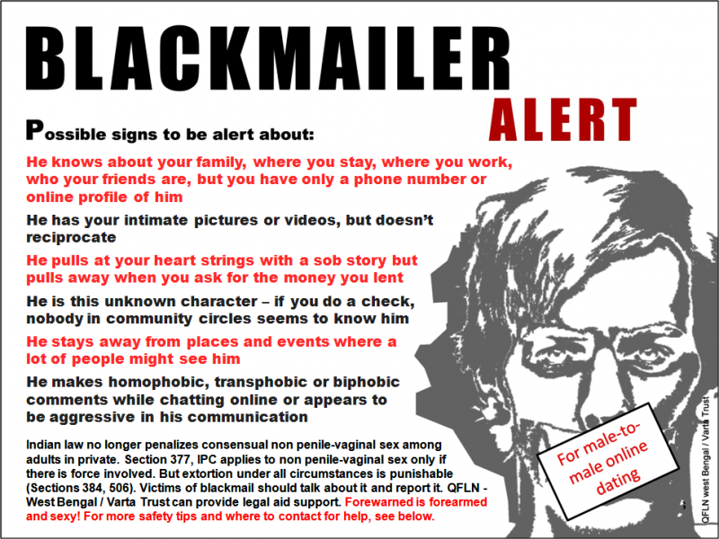 "Artwork text: Blackmailer alert: Possible signs to be alert about: He knows about your family, where you stay, where you work, who your friends are, but you have only a phone number or online profile of him; he has your intimate pictures or videos, but doesn't reciprocate; he pulls at your heart strings with a sob story but pulls away when you ask for the money you lent; he is this unknown character – if you do a check, nobody in community circles seems to know him; he stays away from places and events where a lot of people might see him; he makes homophobic, transphobic or biphobic comments while chatting online or appears to be aggressive in his communication. Indian law no longer penalizes consensual non penile-vaginal sex among adults in private. Section 377, IPC applies to non penile-vaginal sex only if there is force involved. But extortion under all circumstances is punishable (Sections 384, 506). Victims of blackmail should talk about it and report it. QFLN - West Bengal / Varta Trust can provide legal aid support. Forewarned is forearmed and sexy! For more safety tips and where to contact for help, see below. Text is accompanied with a sketch of a man's face with a stricken look and mouth shut, symbolizing the fear of a victim of blackmail. The mouth is covered with a text box that says ""For male-to-male online dating"". Artwork credit: Pawan Dhall, Rudra Kishore Mandal"