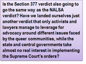 Quote: Is the Section 377 verdict also going to go the same way as the NALSA verdict? Have we landed ourselves just another verdict that only activists and lawyers manage to leverage for advocacy around different issues faced by the queer communities, while the state and central governments take almost no real interest in implementing the Supreme Court's orders?