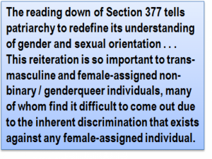 Quote: The reading down of Section 377 tells patriarchy to redefine its understanding of gender and sexual orientation . . . This reiteration is so important to trans-masculine and female-assigned non-binary / genderqueer individuals, many of whom find it difficult to come out due to the inherent discrimination that exists against any female-assigned individual.