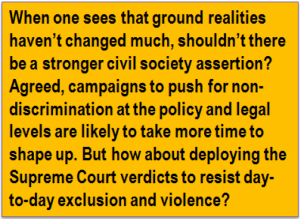 Quote: When one sees that ground realities haven't changed much, shouldn't there be a stronger civil society assertion? Agreed, campaigns to push for non-discrimination at the policy and legal levels are likely to take more time to shape up. But how about deploying the Supreme Court verdicts to resist day-to-day exclusion and violence?