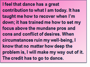 Quote: I feel that dance has a great contribution to what I am today. It has taught me how to recover when I'm down; it has trained me how to set my focus above the mundane pros and cons and conflict of desires. When circumstances ruin my well-being, I know that no matter how deep the problem is, I will make my way out of it. The credit has to go to dance.