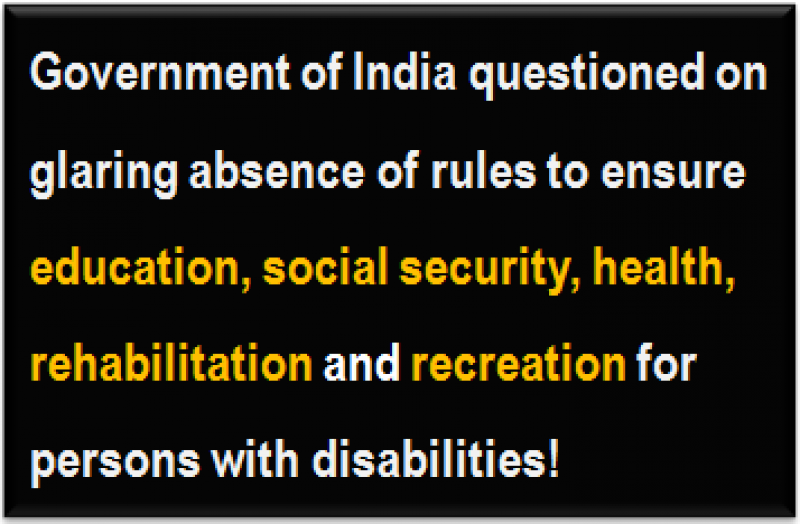 Quote: Government of India questioned on glaring absence of rules to ensure education, social security, health, rehabilitation and recreation for persons with disabilities!