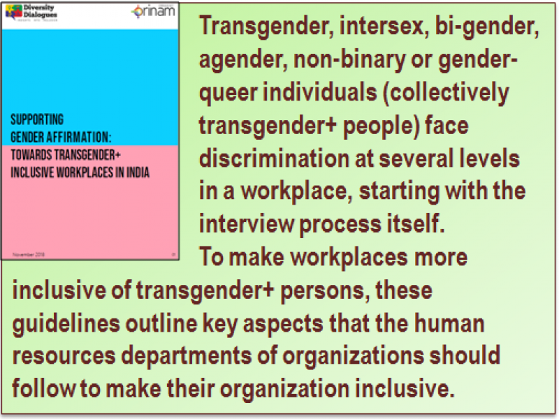 Quote: Transgender, intersex, bi-gender, agender, non-binary or gender-queer individuals (collectively transgender+ people) face discrimination at several levels in a workplace, starting with the interview process itself. To make workplaces more inclusive of transgender+ persons, these guidelines outline key aspects that the human resources departments of organizations should follow to make their organization inclusive. The quote panel is accompanied with a miniature visual of the guidelines document.