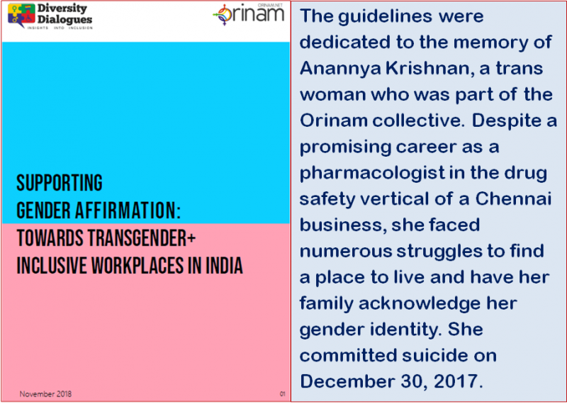 "This illustration is a combination of a graphic and an extract from the article. The left half of the illustration panel shows the cover page of the transgender+ workplace inclusion guidelines developed by Orinam and Diversity Dialogues 'Supporting Gender Affirmation: Towards Transgender+ Inclusive Workplaces in India'. With a simple but striking design, the cover page carries the guidelines title in bold, all-capitals text in the centre but with the text aligned to the left. The background of the text is split into two horizontal halves – the upper half blue in colour and the lower pink. There is a white bar on top of the blue half, which carries the logos of Diversity Dialogues (left side of the page) and Orinam (right side of the page). The extracted text, in the right half of the illustration panel, says: ""The guidelines were dedicated to the memory of Anannya Krishnan, a trans woman who was part of the Orinam collective. Despite a promising career as a pharmacologist in the drug safety vertical of a Chennai business, she faced numerous struggles to find a place to live and have her family acknowledge her gender identity. She committed suicide on December 30, 2017."" Cover page design credit: Diversity Dialogues and Orinam."