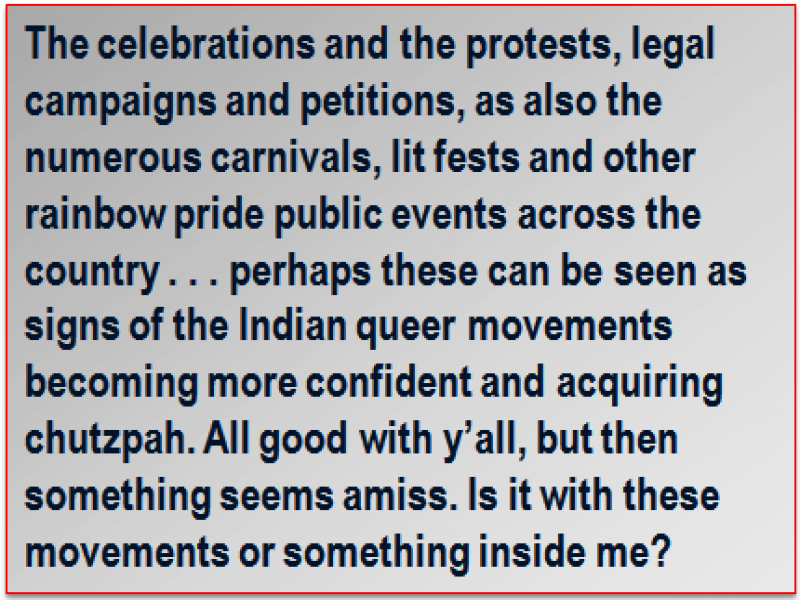 Quote: The celebrations and the protests, legal campaigns and petitions, as also the numerous carnivals, lit fests and other rainbow pride public events across the country . . . perhaps these can be seen as signs of the Indian queer movements becoming more confident and acquiring chutzpah. All good with y'all, but then something seems amiss. Is it with these movements or something inside me?