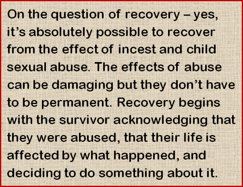 Quote: On the question of recovery – yes, it's absolutely possible to recover from the effect of incest and child sexual abuse. The effects of abuse can be damaging but they don't have to be permanent. Recovery begins with the survivor acknowledging that they were abused, that their life is affected by what happened, and deciding to do something about it.