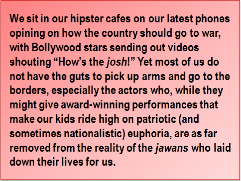 "Quote: We sit in our hipster cafes on our latest phones opining on how the country should go to war, with Bollywood stars sending out videos shouting ""How's the 'josh'!"" Yet most of us do not have the guts to pick up arms and go to the borders, especially the actors who, while they might give award-winning performances that make our kids ride high on patriotic (and sometimes nationalistic) euphoria, are as far removed from the reality of the 'jawans' who laid down their lives for us."