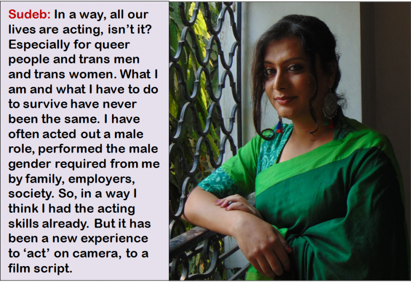 "This illustration is a combination of a photograph and quote. The photograph is a day time close shot of trans activist and first-time actor Sudeb, the focus of the accompanying article. Sudeb is wearing an attractive saree in shades of green, has light make up on and coiffed hair, and is standing on a balcony at the shooting location of a Bengali short film titled 'Goodbye Beautiful'. This film is also the subject matter of the accompanying article. Sudeb has her right elbow on the balcony railing with the left hand placed lightly on the right forearm. She has a gentle smile as she looks on at the camera. The accompanying quote says: ""In a way, all our lives are acting, isn't it? Especially for queer people and trans men and trans women. What I am and what I have to do to survive have never been the same. I have often acted out a male role, performed the male gender required from me by family, employers, society. So, in a way I think I had the acting skills already. But it has been a new experience to 'act' on camera, to a film script."" Photo credit: Pawan Dhall"