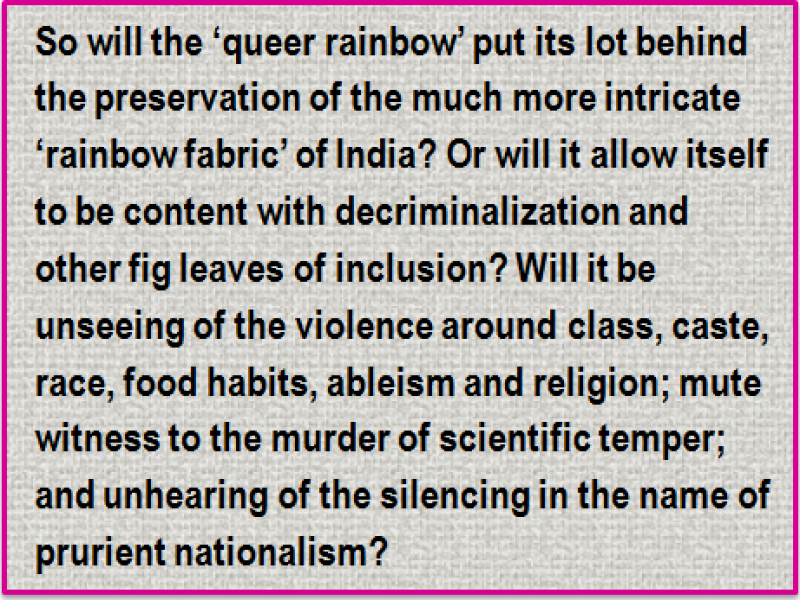 Quote: So will the 'queer rainbow' put its lot behind the preservation of the much more intricate 'rainbow fabric' of India? Or will it allow itself to be content with decriminalization and other fig leaves of inclusion? Will it be unseeing of the violence around class, caste, race, food habits, ableism and religion; mute witness to the murder of scientific temper; and unhearing of the silencing in the name of prurient nationalism?