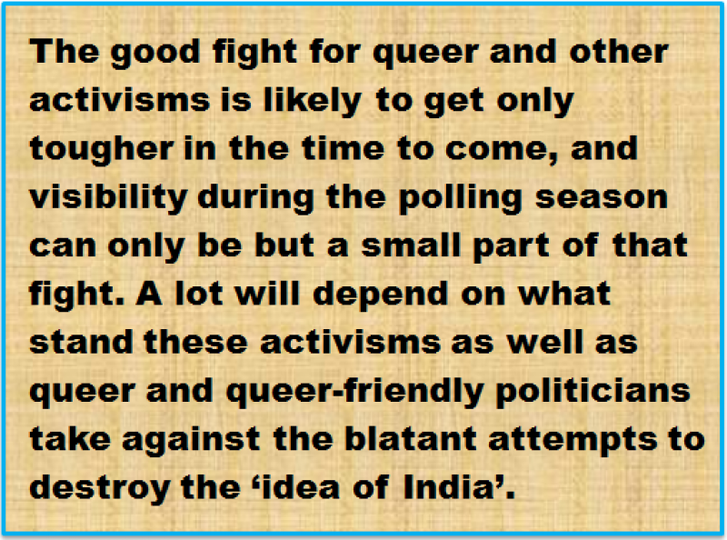 Quote: The good fight for queer and other activisms is likely to get only tougher in the time to come, and visibility during the polling season can only be but a small part of that fight. A lot will depend on what stand these activisms as well as queer and queer-friendly politicians take against the blatant attempts to destroy the 'idea of India'.