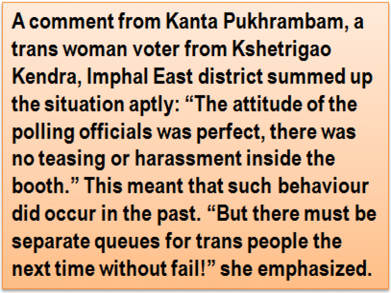 "Quote: A comment from Kanta Pukhrambam, a trans woman voter from Kshetrigao Kendra, Imphal East district summed up the situation aptly: ""The attitude of the polling officials was perfect, there was no teasing or harassment inside the booth."" This meant that such behaviour did occur in the past. ""But there must be separate queues for trans people the next time without fail!"" she emphasized."