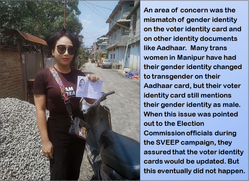 "This illustration is a combination of a photograph and text extracted from the accompanying article. The photograph shows Rohit Khumanthem from Yaishkul Manipur Legislative Assembly constituency in Imphal West district, who was among the few trans women in Manipur who could vote in the 2019 Lok Sabha polls in their desired gender identity. In the photograph Rohit Khumanthem is standing next to a two wheeler out on a narrow street in a residential locality of Imphal city. Dressed neatly with dark glasses to ward off the bright sunlight, Rohit Khumanthem is smiling and proudly displaying her voter slip issued by the Manipur State Election Commission. The street is quite empty barring a few parked cars and a road-roller in the background (the road seems freshly laid out, with repair work continuing in the distance). The right side of the street is lined with houses, while the left side mostly has trees. Right behind Rohit Khumanthem is a closed gate made of tin and wood, a brick wall and a pile of stone chips. A bright blue sky above seems to match the confidence on Rohit Khumanthem's face. The accompanying text says: ""An area of concern was the mismatch of gender identity on the voter identity card and on other identity documents like Aadhaar. Many trans women in Manipur have had their gender identity changed to transgender on their Aadhaar card, but their voter identity card still mentions their gender identity as male. When this issue was pointed out to the Election Commission officials during the SVEEP campaign, they assured that the voter identity cards would be updated. But this eventually did not happen."" Photo credit: Bonita Pebam"