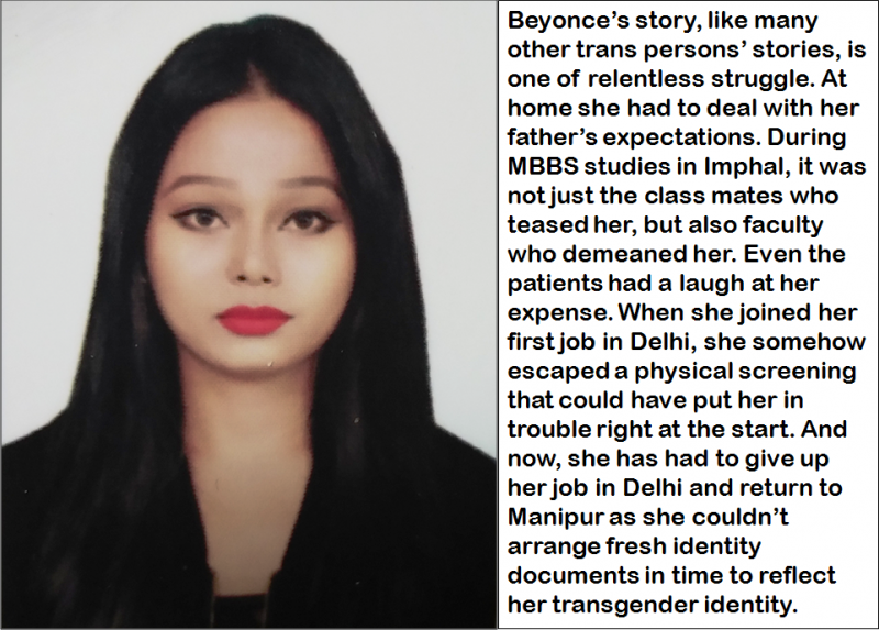 "This illustration is a combination of Beyonce's face picture and accompanying text, which says: ""Beyonce's story, like many other trans persons' stories, is one of relentless struggle. At home she had to deal with her father's expectations. During MBBS studies in Imphal, it was not just the class mates who teased her, but also faculty who demeaned her. Even the patients had a laugh at her expense. When she joined her first job in Delhi, she somehow escaped a physical screening that could have put her in trouble right at the start. And now, she has had to give up her job in Delhi and return to Manipur as she couldn't arrange fresh identity documents in time to reflect her transgender identity."" In the photograph, Beyonce can be seen in long black hair and makeup, both markers of her initial steps in coming out as a transgender woman while she was in university. Photo courtesy: Beyonce"