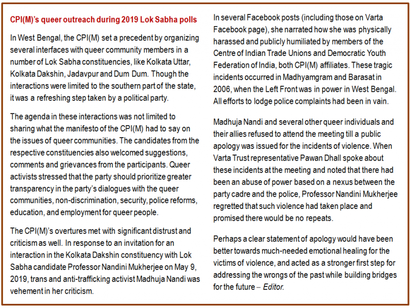 Inset: CPI(M)'s queer outreach during 2019 Lok Sabha polls: In West Bengal, the CPI(M) set a precedent by organizing several interfaces with queer community members in a number of Lok Sabha constituencies, like Kolkata Uttar, Kolkata Dakshin, Jadavpur and Dum Dum. Though the interactions were limited to the southern part of the state, it was a refreshing step taken by a political party. The agenda in these interactions was not limited to sharing what the manifesto of the CPI(M) had to say on the issues of queer communities. The candidates from the respective constituencies also welcomed suggestions, comments and grievances from the participants. Queer activists stressed that the party should prioritize greater transparency in the party's dialogues with the queer communities, non-discrimination, security, police reforms, education, and employment for queer people. The CPI(M)'s overtures met with significant distrust and criticism as well. In response to an invitation for an interaction in the Kolkata Dakshin constituency with Lok Sabha candidate Professor Nandini Mukherjee on May 9, 2019, trans and anti-trafficking activist Madhuja Nandi was vehement in her criticism. In several Facebook posts (including those on Varta Facebook page), she narrated how she was physically harassed and publicly humiliated by members of the Centre of Indian Trade Unions and Democratic Youth Federation of India, both CPI(M) affiliates. These tragic incidents occurred in Madhyamgram and Barasat in 2006, when the Left Front was in power in West Bengal. All efforts to lodge police complaints had been in vain. Madhuja Nandi and several other queer individuals and their allies refused to attend the meeting till a public apology was issued for the incidents of violence. When Varta Trust representative Pawan Dhall spoke about these incidents at the meeting and noted that there had been an abuse of power based on a nexus between the party cadre and the police, Professor Nandini Mukherjee regrette