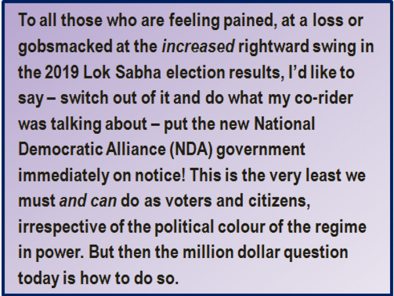 Quote: To all those who are feeling pained, at a loss or gobsmacked at the increased rightward swing in the 2019 Lok Sabha election results, I'd like to say – switch out of it and do what my co-rider was talking about – put the new National Democratic Alliance (NDA) government immediately on notice! This is the very least we must and can do as voters and citizens, irrespective of the political colour of the regime in power. But then the million dollar question today is how to do so.