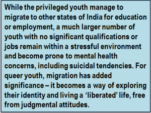 Quote: While the privileged youth manage to migrate to other states of India for education or employment, a much larger number of youth with no significant qualifications or jobs remain within a stressful environment and become prone to mental health concerns, including suicidal tendencies. For queer youth, migration has added significance – it becomes a way of exploring their identity and living a 'liberated' life, free from judgmental attitudes.