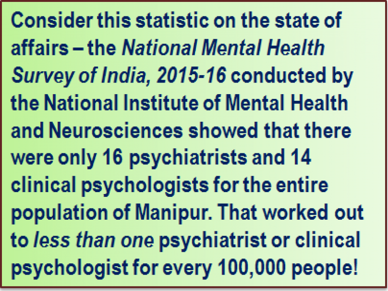 Quote: Consider this statistic on the state of affairs – the 'National Mental Health Survey of India, 2015-16' conducted by the National Institute of Mental Health and Neurosciences showed that there were only 16 psychiatrists and 14 clinical psychologists for the entire population of Manipur. That worked out to less than one psychiatrist or clinical psychologist for every 100,000 people!