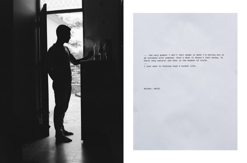 "This illustration is a pairing of an image and a quote from Aniket. Aniket is standing near the door to his rooftop balcony, in his small Delhi studio apartment. As one gazes across the room towards the door, Aniket stands in profile, silhouetted by the intense light coming in from the outside, leaving him mostly unrecognizable in the contrast of light and darkness in his room. The only thing to discern in the shadows of his body and the areas of the left and right to him are some bottles standing on a fridge, and his hand holding a cigarette. The accompanying quote says: ""The only moment I don't feel shame is when I'm having sex or am intimate with someone. That's when it doesn't feel wrong. It feels very natural and that is the moment of truth. I just want to fucking lead a normal life."" Aniket, Delhi. Photo credit: Marc Ohrem-Leclef"