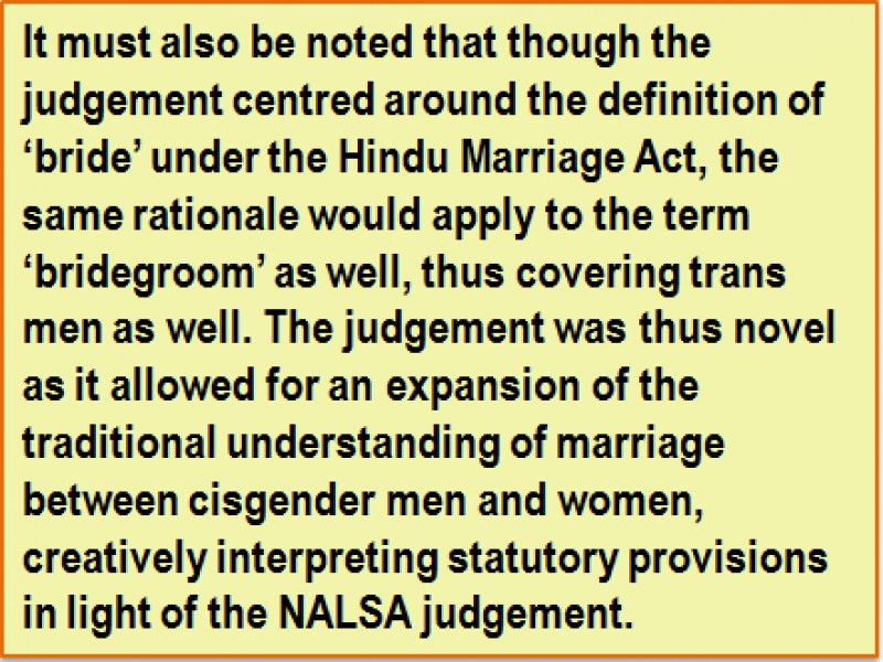 Quote: It must also be noted that though the judgement centred around the definition of 'bride' under the Hindu Marriage Act, the same rationale would apply to the term 'bridegroom' as well, thus covering trans men as well. The judgement was thus novel as it allowed for an expansion of the traditional understanding of marriage between cisgender men and women, creatively interpreting statutory provisions in light of the NALSA judgement.