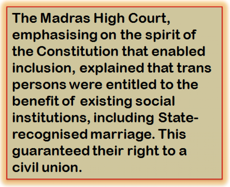 Quote: The Madras High Court, emphasising on the spirit of the Constitution that enabled inclusion, explained that trans persons were entitled to the benefit of existing social institutions, including State-recognised marriage. This guaranteed their right to a civil union.