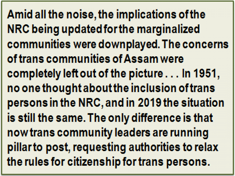 Quote: Amid all the noise, the implications of the NRC being updated for the marginalized communities were downplayed. The concerns of trans communities of Assam were completely left out of the picture . . . In 1951, no one thought about the inclusion of trans persons in the NRC, and in 2019 the situation is still the same. The only difference is that now trans community leaders are running pillar to post, requesting authorities to relax the rules for citizenship for trans persons.