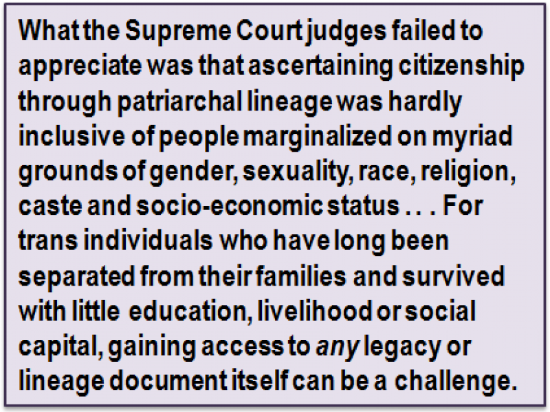 Quote: What the Supreme Court judges failed to appreciate was that ascertaining citizenship through patriarchal lineage was hardly inclusive of people marginalized on myriad grounds of gender, sexuality, race, religion, caste and socio-economic status . . . For trans individuals who have long been separated from their families and survived with little education, livelihood or social capital, gaining access to any legacy or lineage document itself can be a challenge.